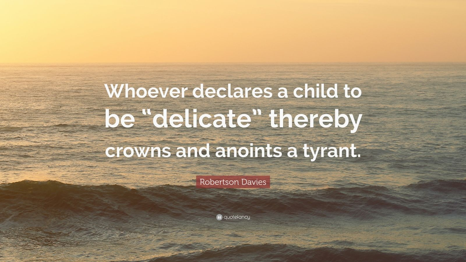 """Robertson Davies Quote: """"Whoever declares a child to be """"delicate"""" thereby crowns and anoints a tyrant."""""""