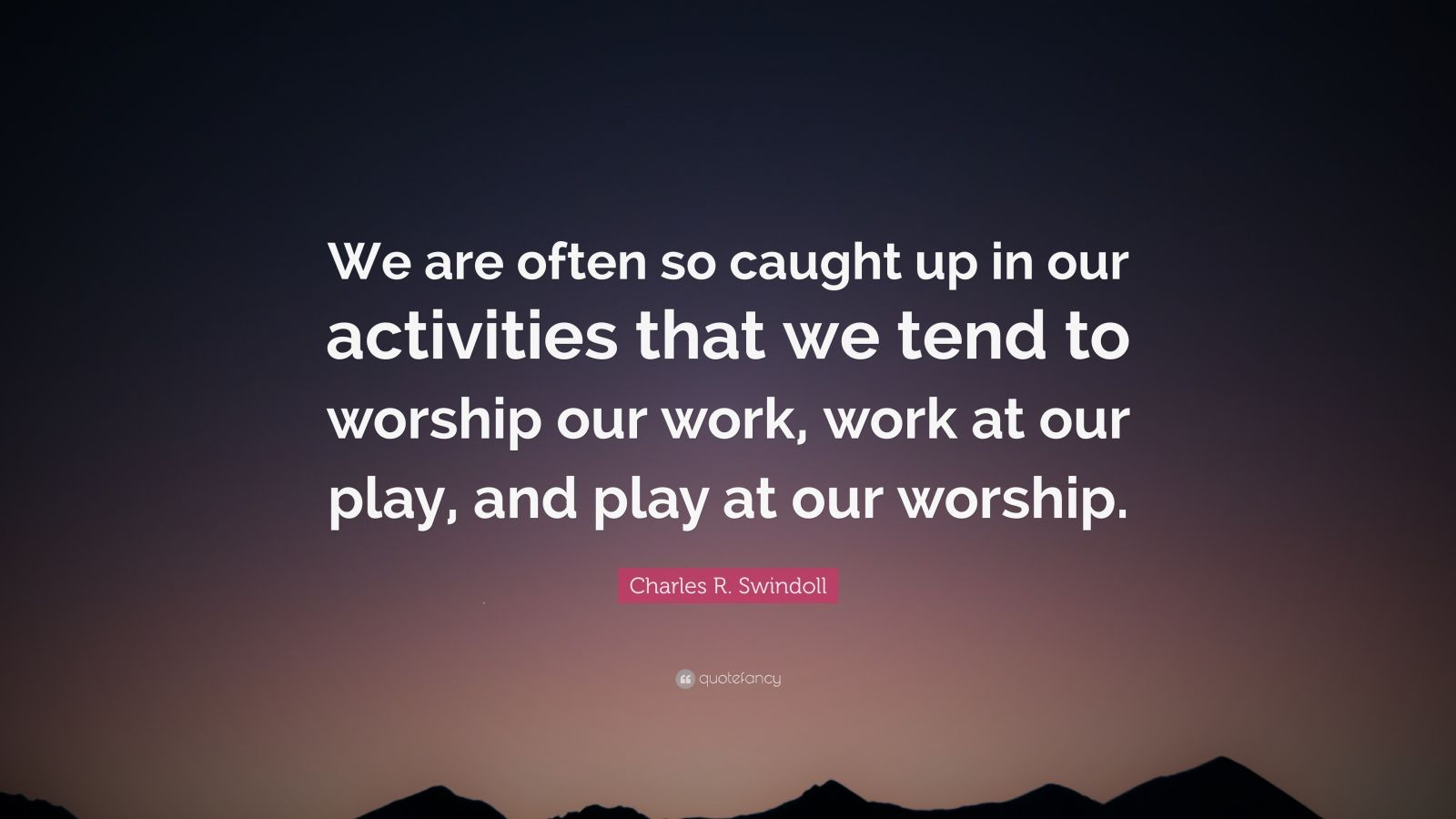 """Charles R. Swindoll Quote: """"We are often so caught up in our activities that we tend to worship our work, work at our play, and play at our worship."""""""