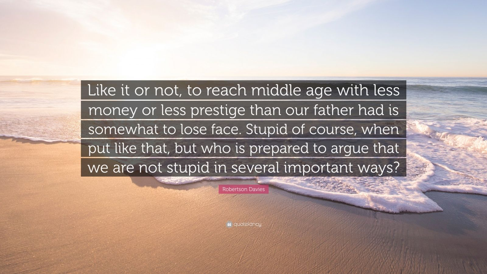 """Robertson Davies Quote: """"Like it or not, to reach middle age with less money or less prestige than our father had is somewhat to lose face. Stupid of course, when put like that, but who is prepared to argue that we are not stupid in several important ways?"""""""