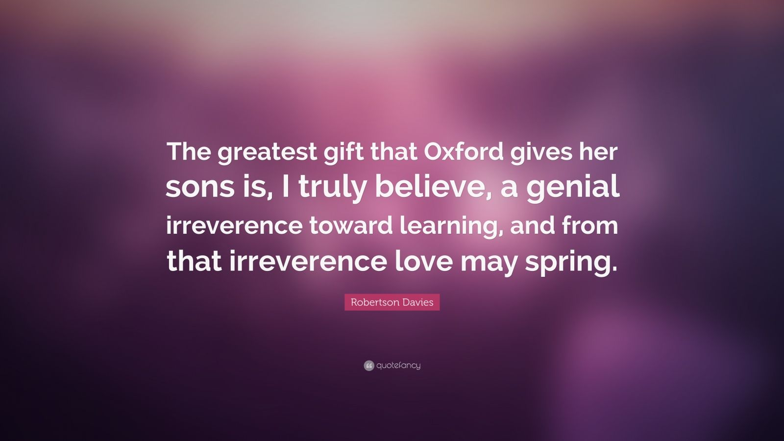 """Robertson Davies Quote: """"The greatest gift that Oxford gives her sons is, I truly believe, a genial irreverence toward learning, and from that irreverence love may spring."""""""