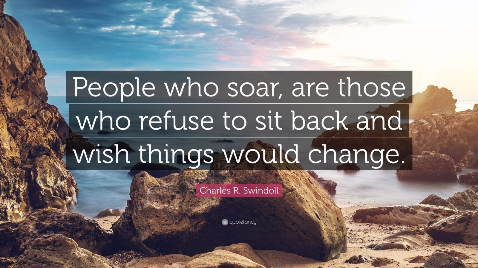 "Charles R. Swindoll Quote: ""People who soar, are those who refuse to sit back and wish things would change."""