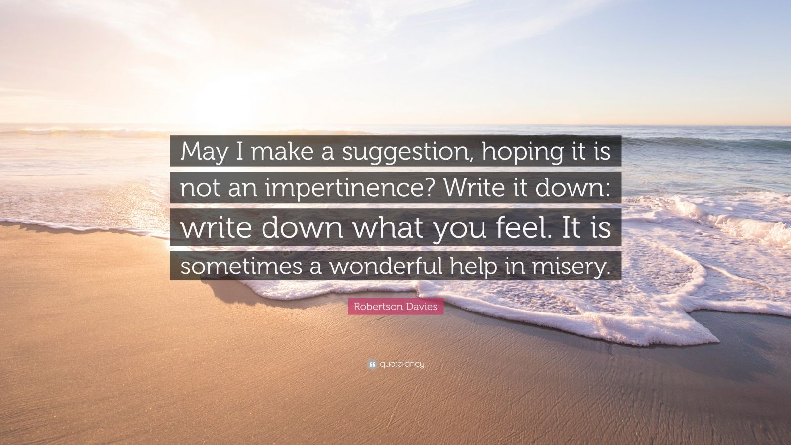 """Robertson Davies Quote: """"May I make a suggestion, hoping it is not an impertinence? Write it down: write down what you feel. It is sometimes a wonderful help in misery."""""""