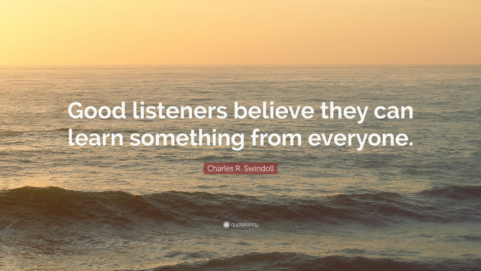 "Charles R. Swindoll Quote: ""Good listeners believe they can learn something from everyone."""