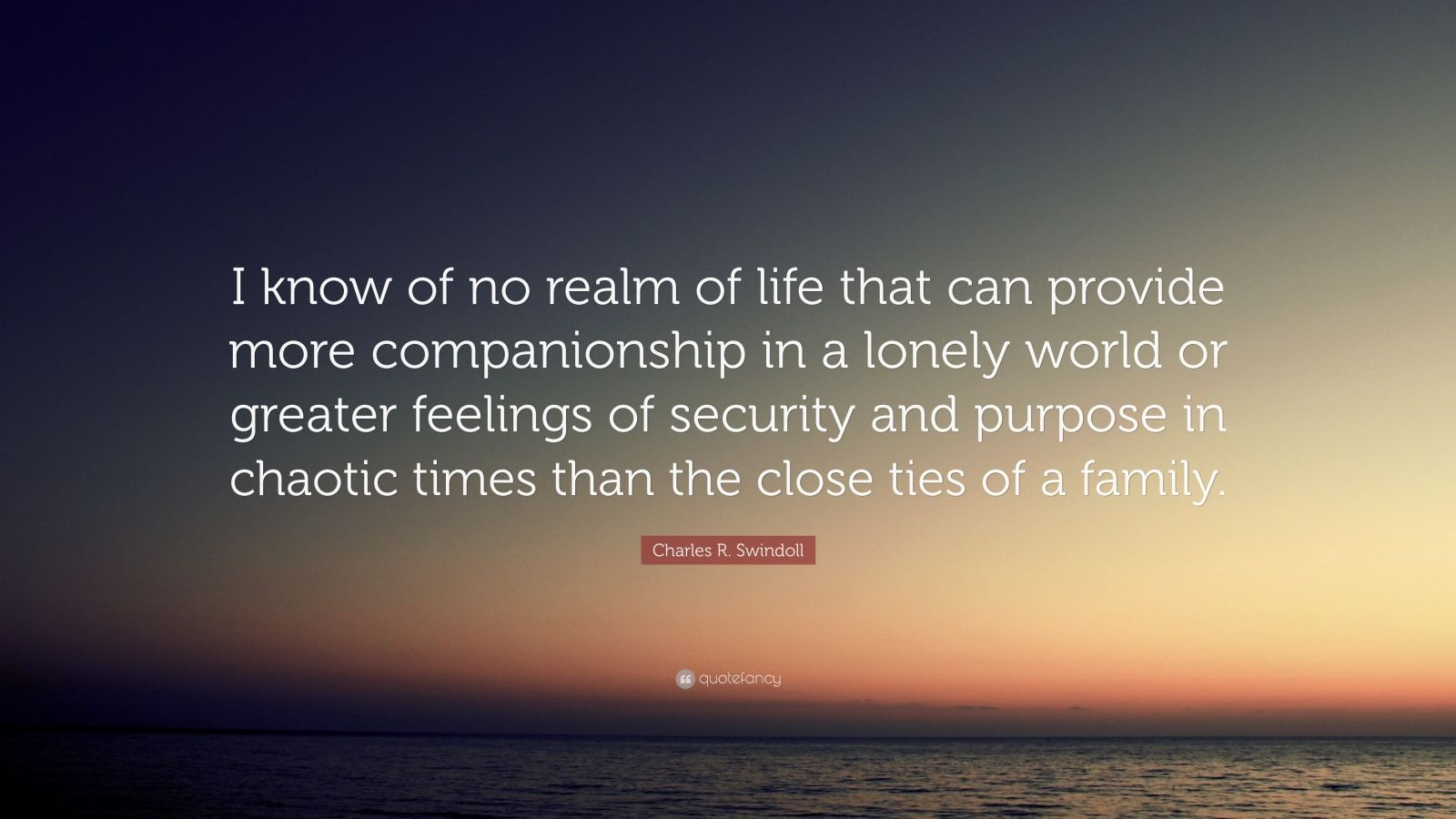 """Charles R. Swindoll Quote: """"I know of no realm of life that can provide more companionship in a lonely world or greater feelings of security and purpose in chaotic times than the close ties of a family."""""""