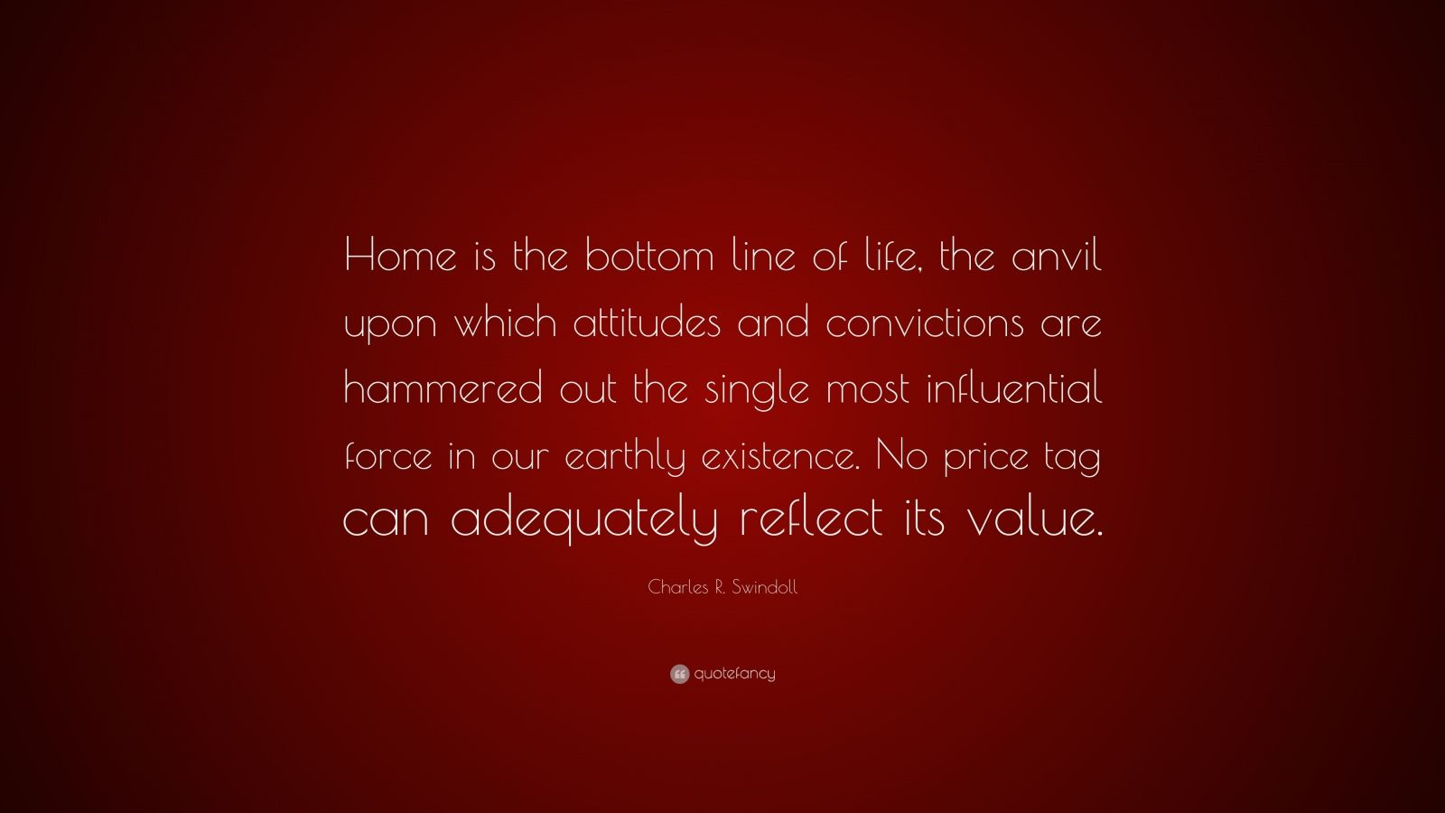 """Charles R. Swindoll Quote: """"Home is the bottom line of life, the anvil upon which attitudes and convictions are hammered out the single most influential force in our earthly existence. No price tag can adequately reflect its value."""""""