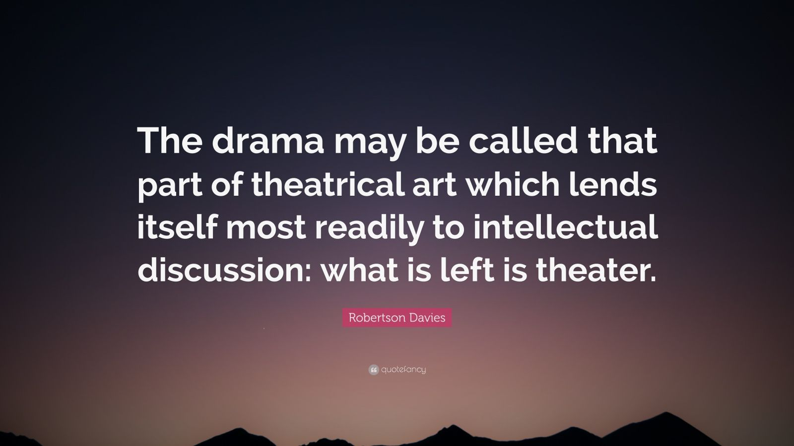 """Robertson Davies Quote: """"The drama may be called that part of theatrical art which lends itself most readily to intellectual discussion: what is left is theater."""""""