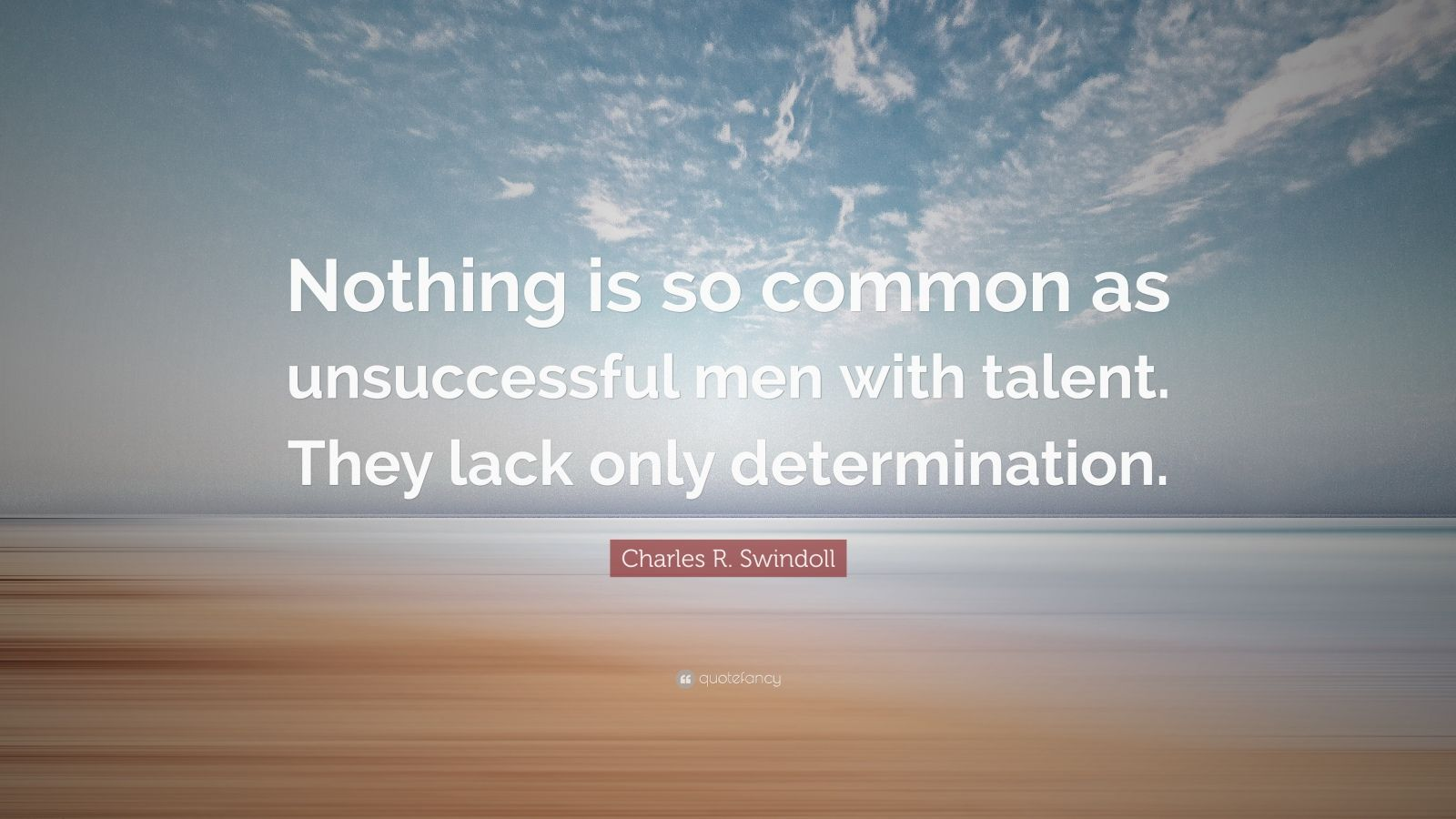 """Charles R. Swindoll Quote: """"Nothing is so common as unsuccessful men with talent. They lack only determination."""""""