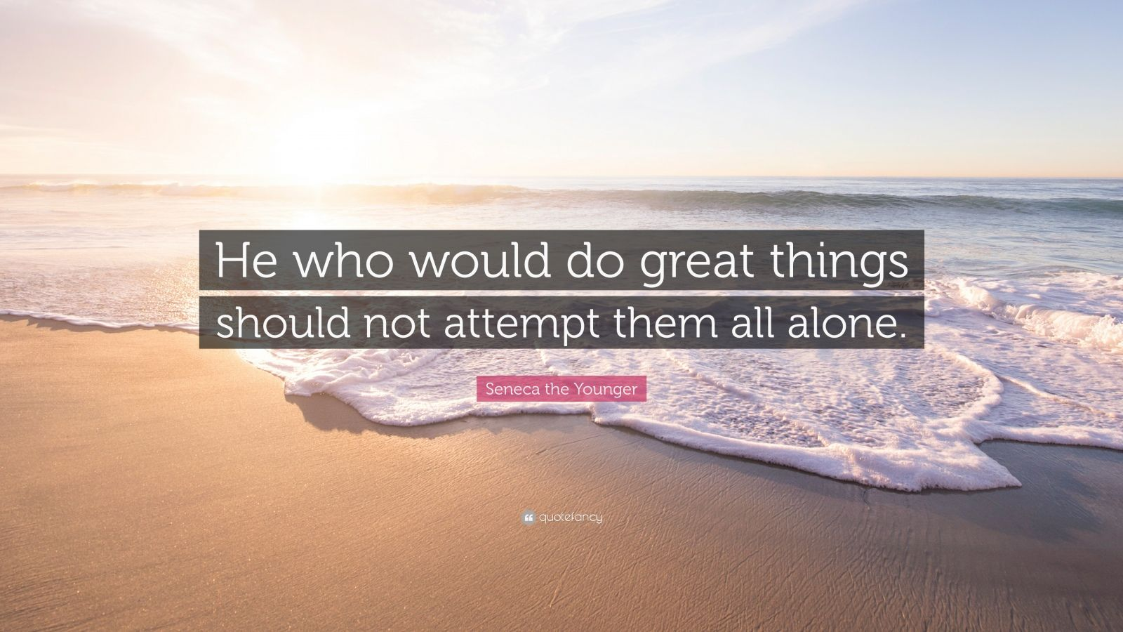 "Seneca the Younger Quote: ""He who would do great things should not attempt them all alone."""