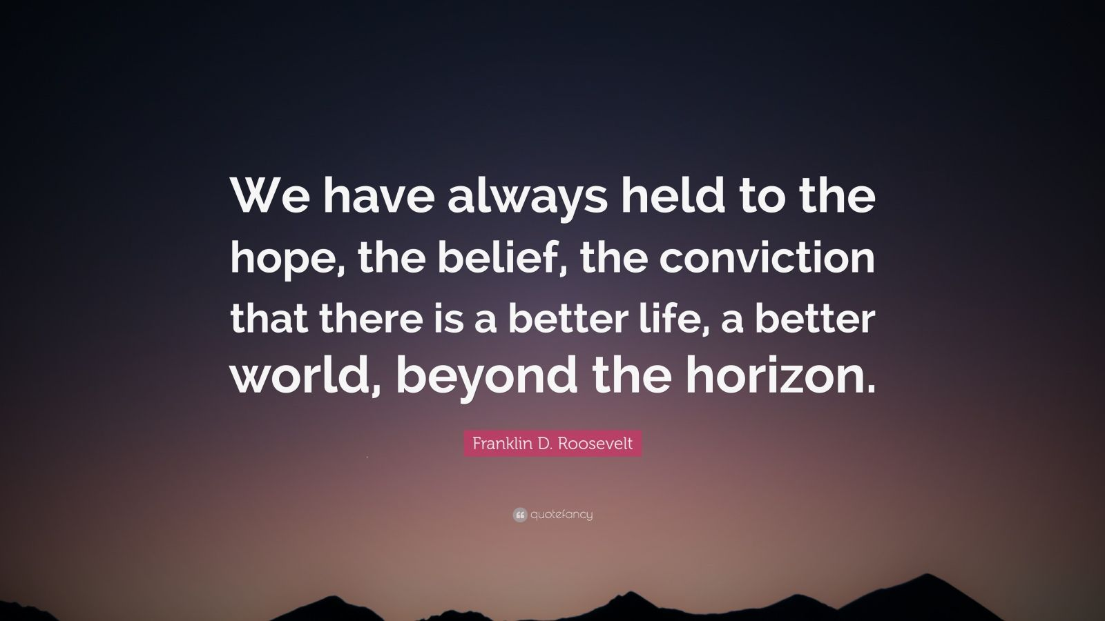 "Franklin D. Roosevelt Quote: ""We have always held to the hope, the belief, the conviction that there is a better life, a better world, beyond the horizon."""