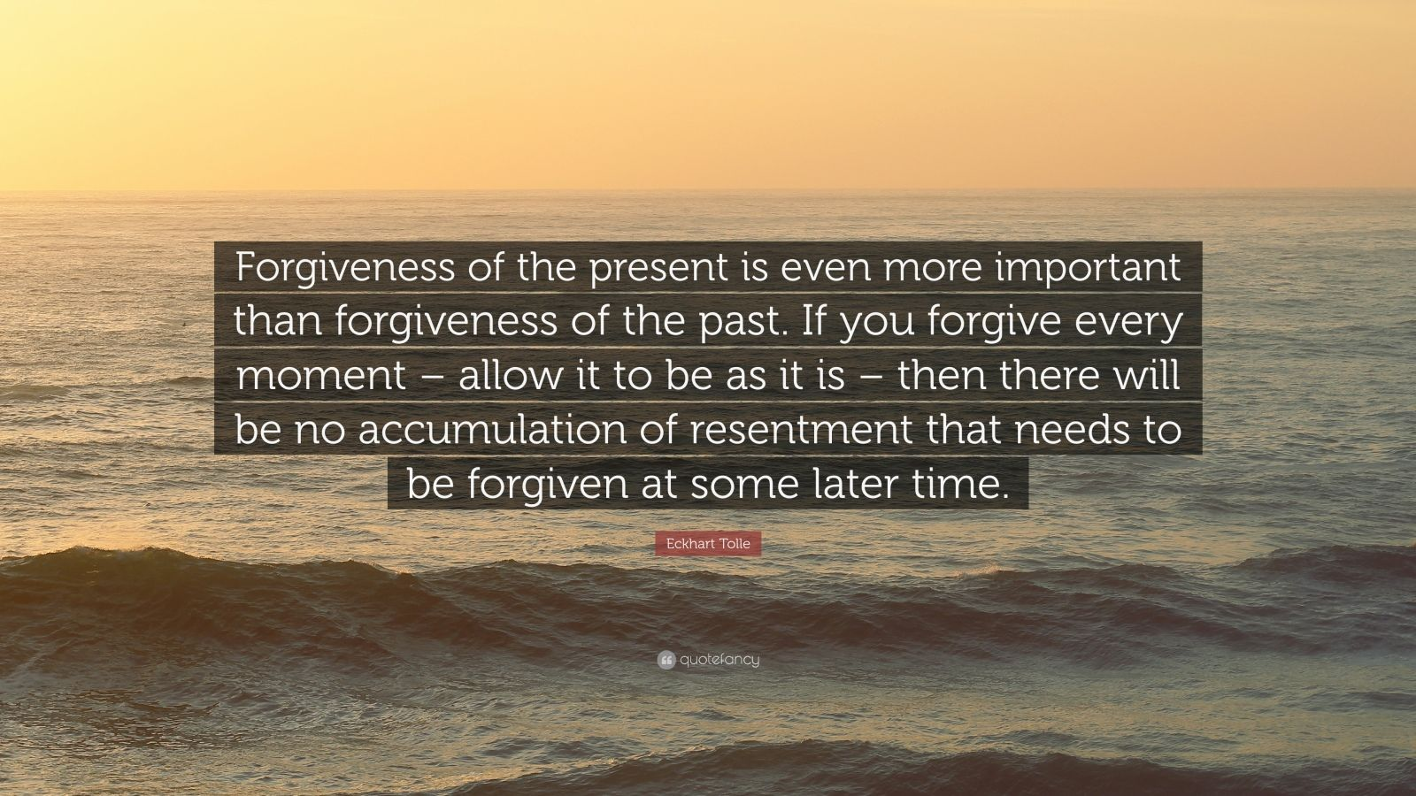 """Eckhart Tolle Quote: """"Forgiveness of the present is even more important than forgiveness of the past. If you forgive every moment – allow it to be as it is – then there will be no accumulation of resentment that needs to be forgiven at some later time."""""""