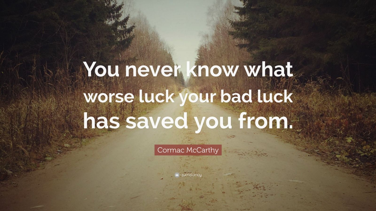 "Cormac McCarthy Quote: ""You never know what worse luck your bad luck has saved you from."""
