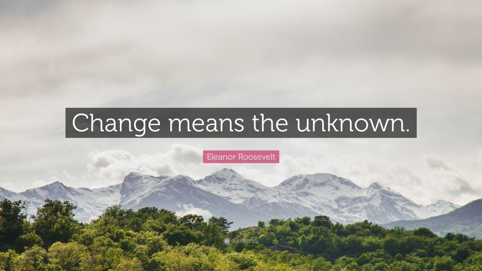 "Eleanor Roosevelt Quote: ""Change means the unknown."""