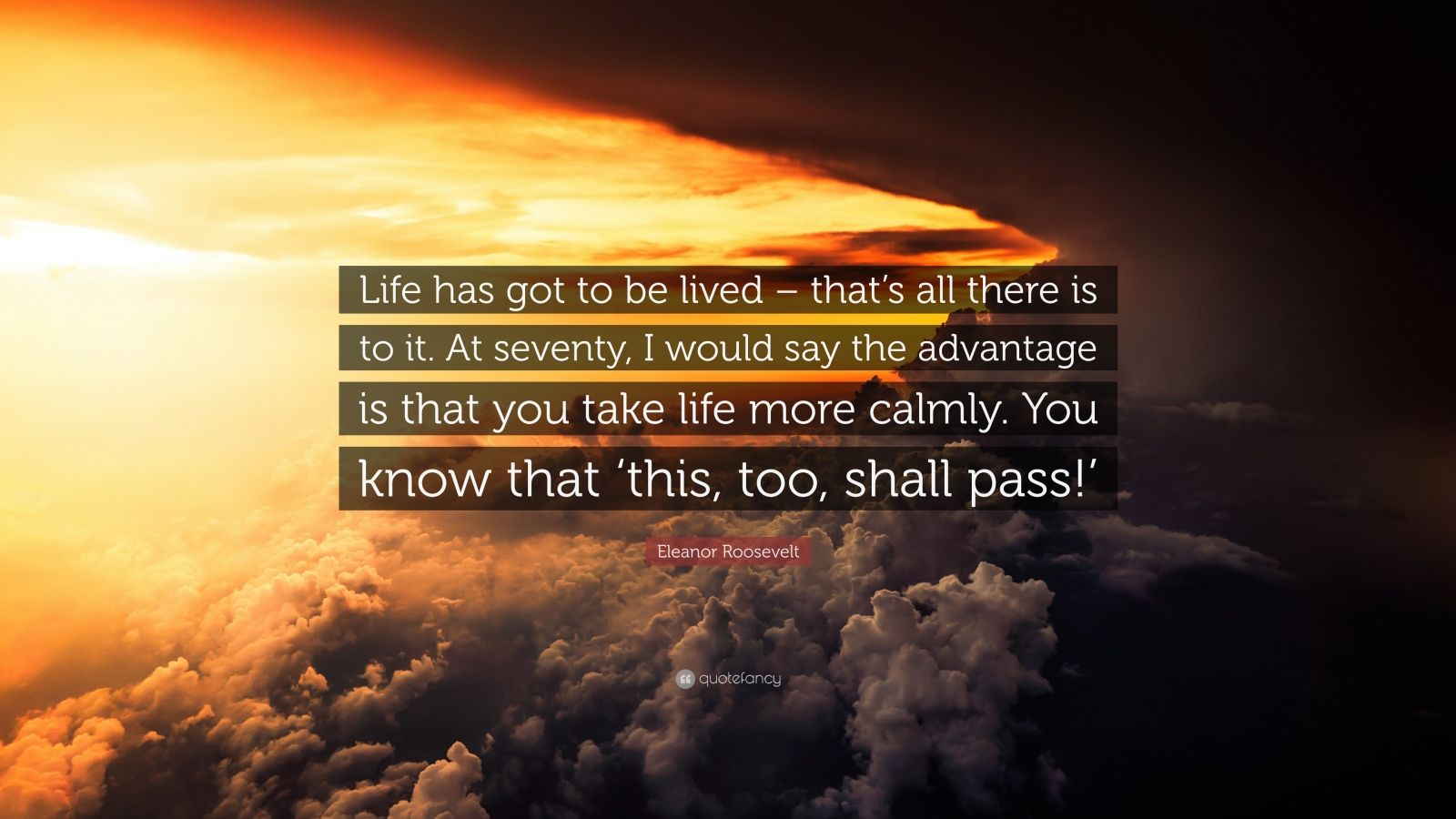 """Eleanor Roosevelt Quote: """"Life has got to be lived – that's all there is to it. At seventy, I would say the advantage is that you take life more calmly. You know that 'this, too, shall pass!'"""""""
