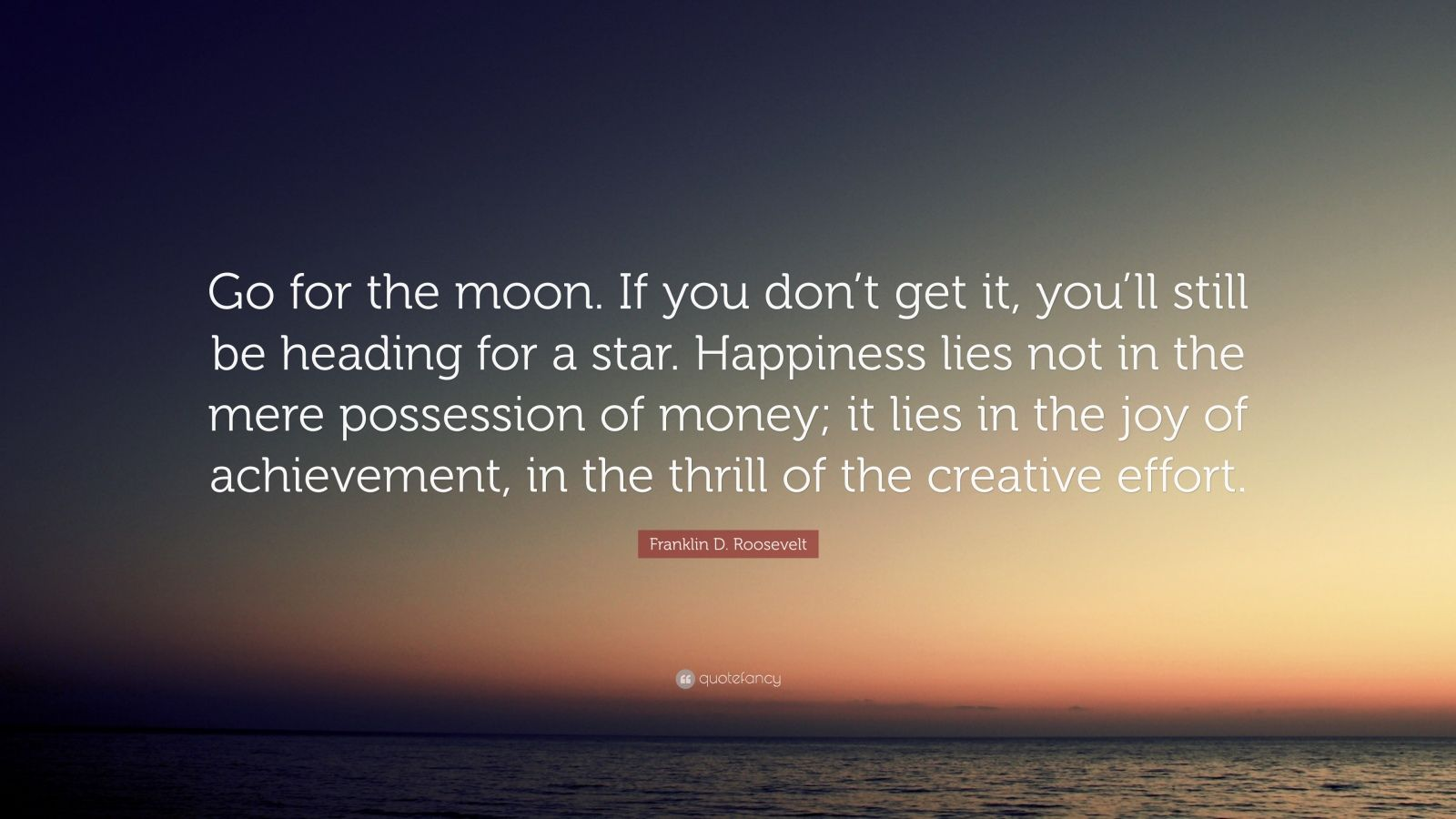 """Franklin D. Roosevelt Quote: """"Go for the moon. If you don't get it, you'll still be heading for a star. Happiness lies not in the mere possession of money; it lies in the joy of achievement, in the thrill of the creative effort."""""""