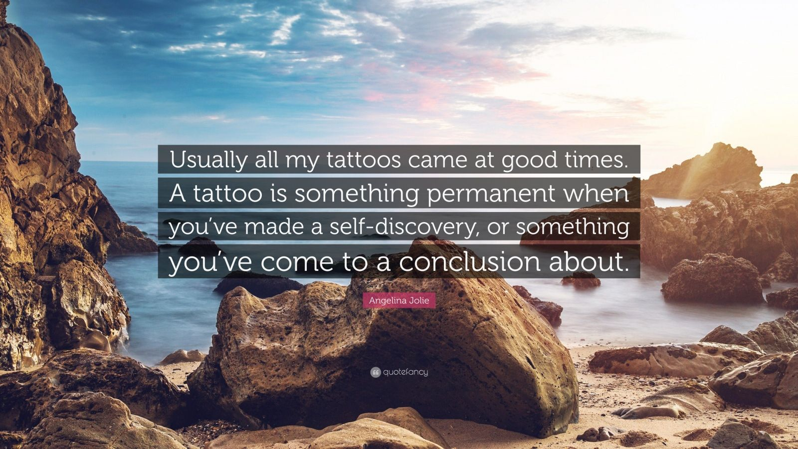 "Angelina Jolie Quote: ""Usually all my tattoos came at good times. A tattoo is something permanent when you've made a self-discovery, or something you've come to a conclusion about."""