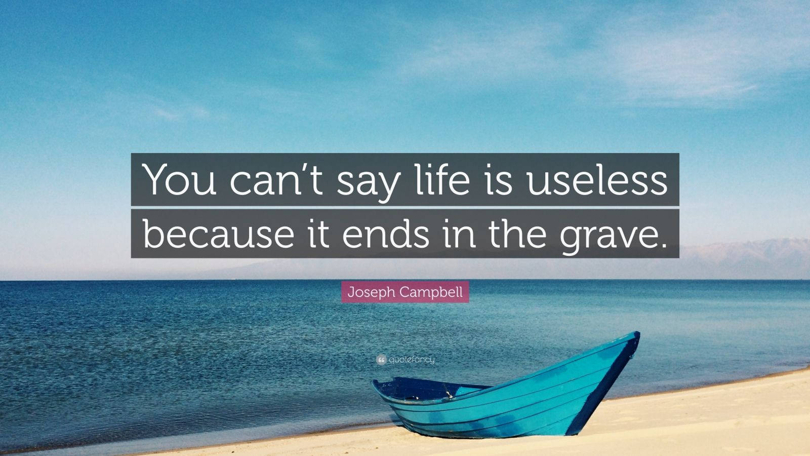 """Joseph Campbell Quote: """"You can't say life is useless because it ends in the grave."""""""