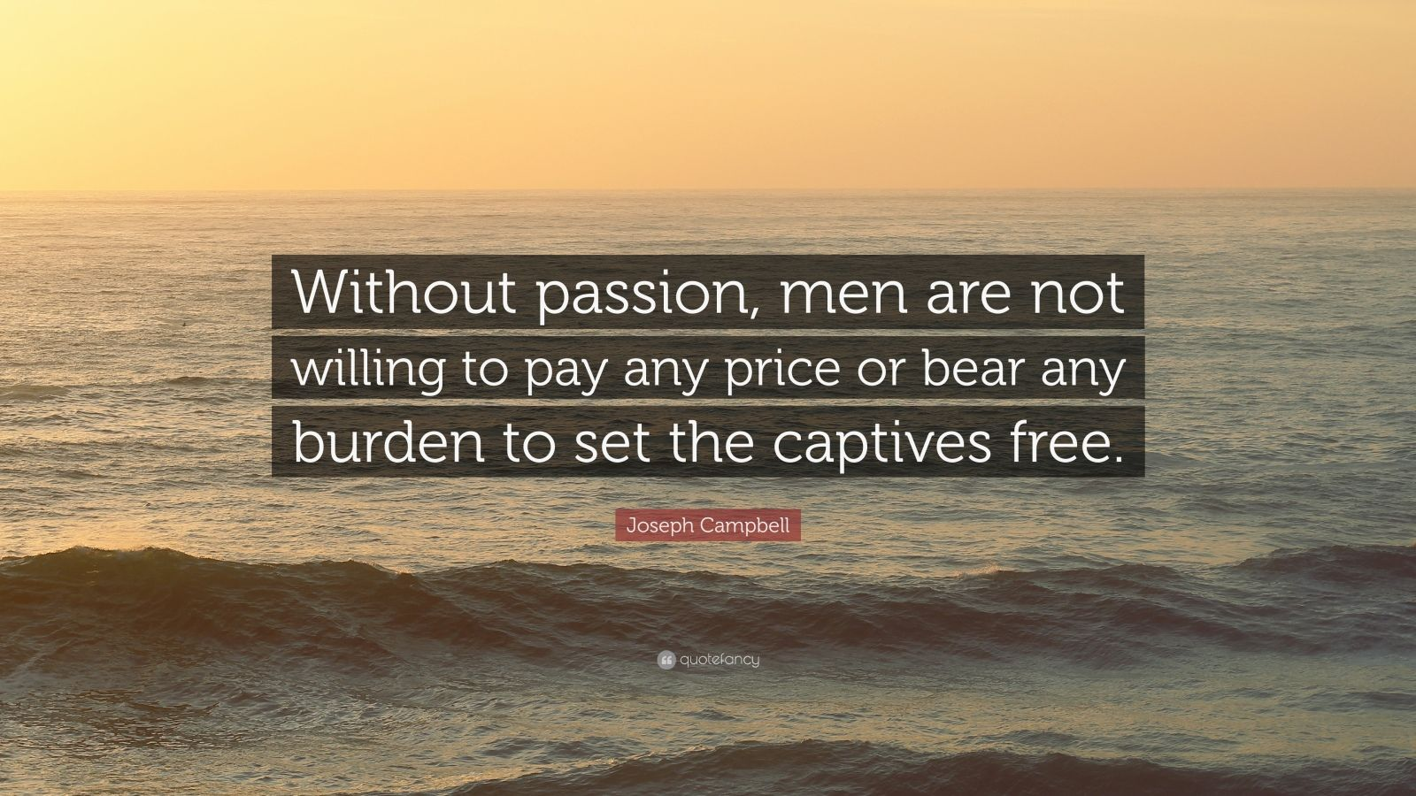 """Joseph Campbell Quote: """"Without passion, men are not willing to pay any price or bear any burden to set the captives free."""""""