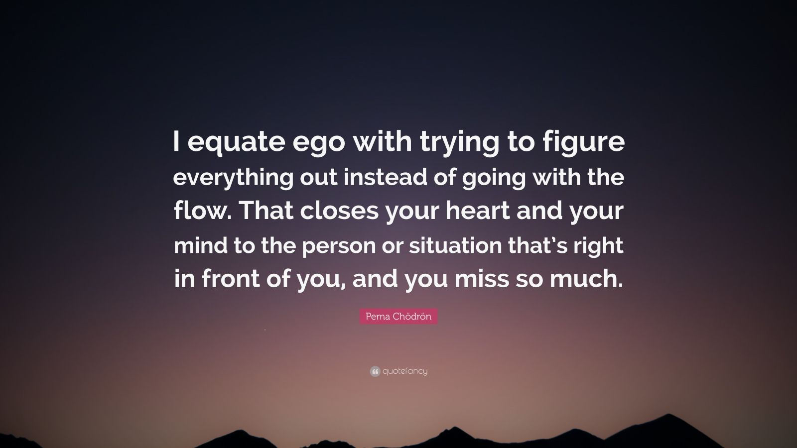 "Pema Chödrön Quote: ""I equate ego with trying to figure everything out instead of going with the flow. That closes your heart and your mind to the person or situation that's right in front of you, and you miss so much."""