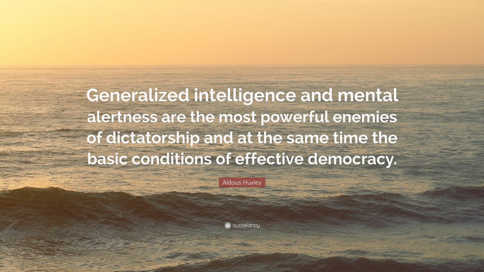 """Aldous Huxley Quote: """"Generalized intelligence and mental alertness are the most powerful enemies of dictatorship and at the same time the basic conditions of effective democracy."""""""