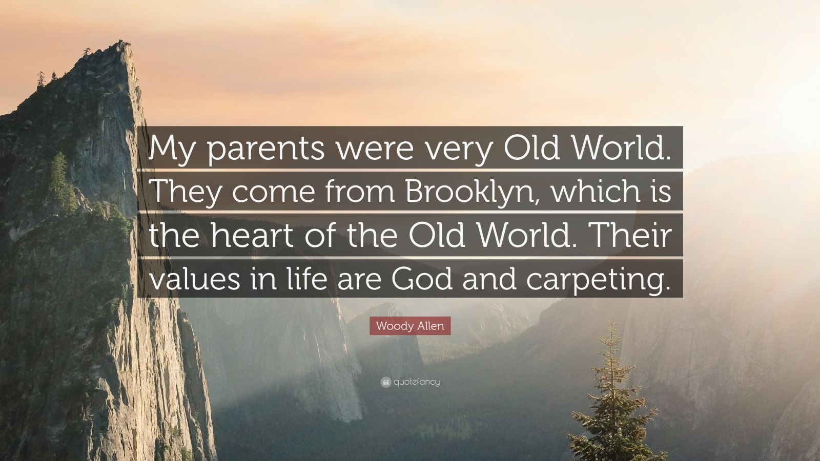 """Woody Allen Quote: """"My parents were very Old World. They come from Brooklyn, which is the heart of the Old World. Their values in life are God and carpeting."""""""