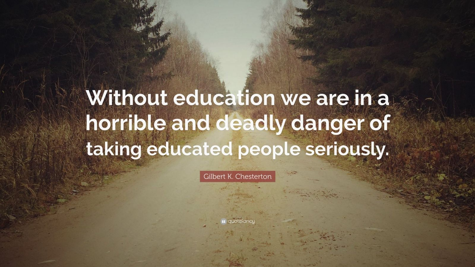 "Gilbert K. Chesterton Quote: ""Without education we are in a horrible and deadly danger of taking educated people seriously."""