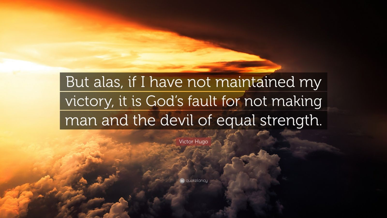 """Victor Hugo Quote: """"But alas, if I have not maintained my victory, it is God's fault for not making man and the devil of equal strength."""""""