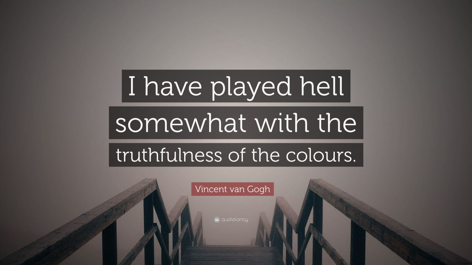 "Vincent van Gogh Quote: ""I have played hell somewhat with the truthfulness of the colours."""