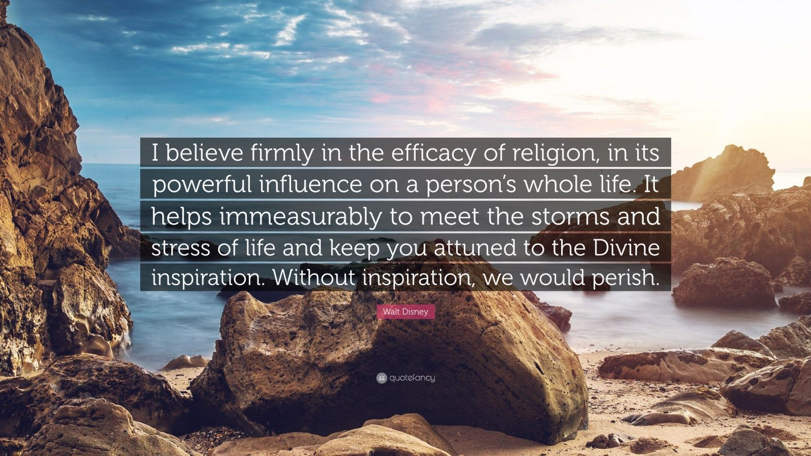 """Walt Disney Quote: """"I believe firmly in the efficacy of religion, in its powerful influence on a person's whole life. It helps immeasurably to meet the storms and stress of life and keep you attuned to the Divine inspiration. Without inspiration, we would perish."""""""