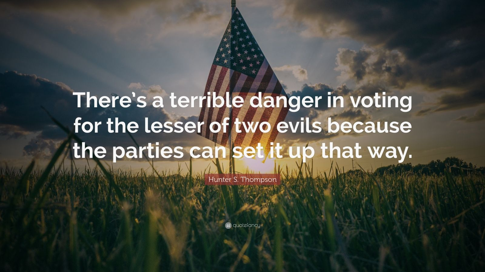 """Hunter S. Thompson Quote: """"There's a terrible danger in voting for the lesser of two evils because the parties can set it up that way."""""""