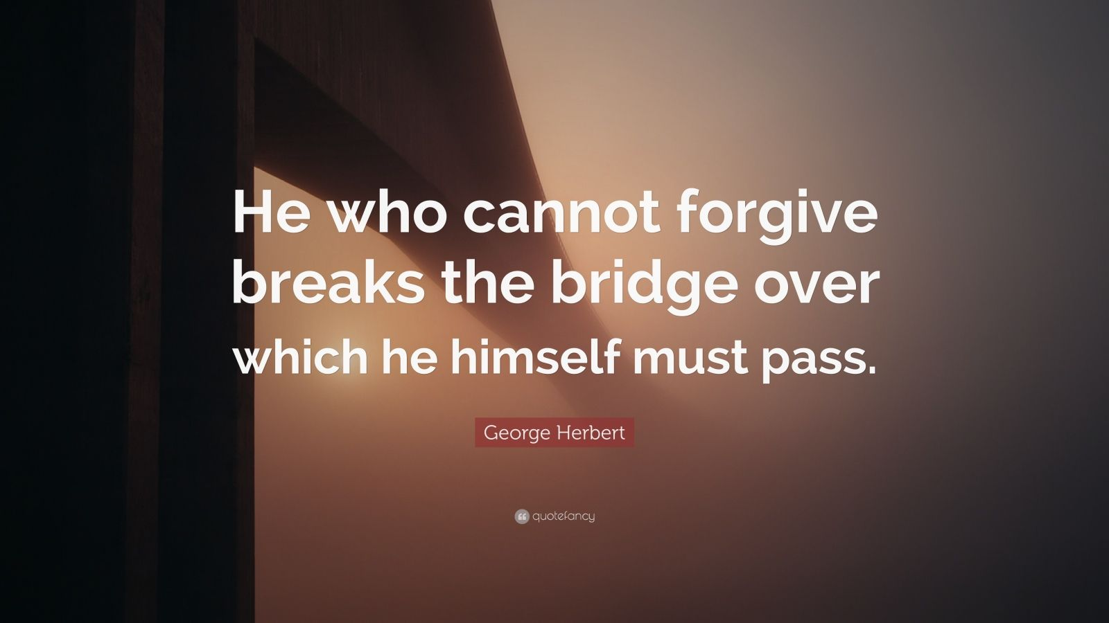 "George Herbert Quote: ""He who cannot forgive breaks the bridge over which he himself must pass."""