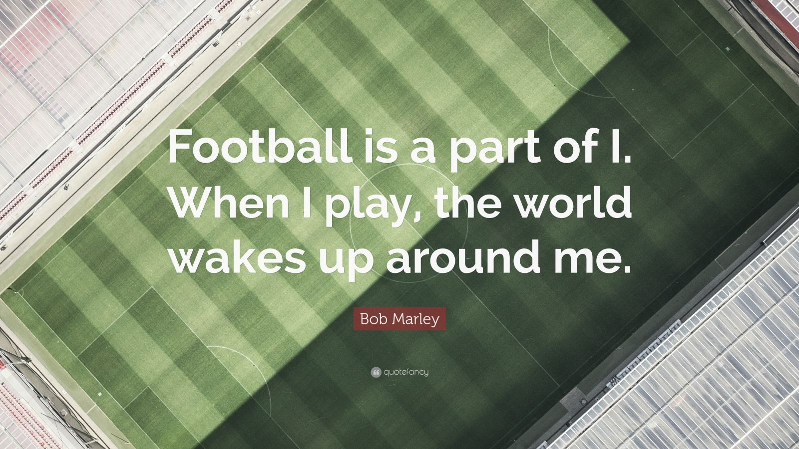 """Bob Marley Quote: """"Football is a part of I. When I play, the world wakes up around me."""""""