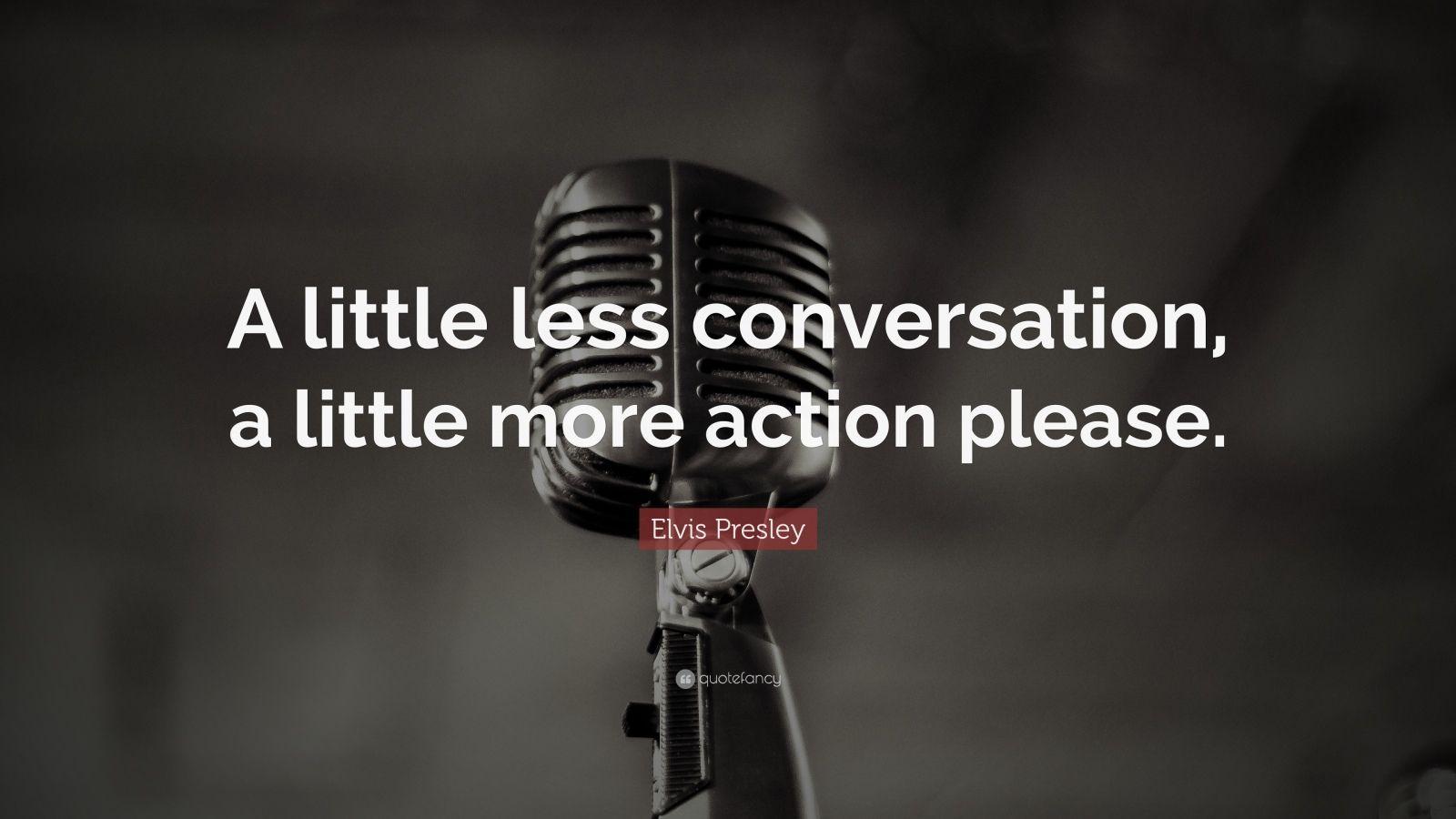 """Elvis Presley Quote: """"A little less conversation, a little more action please."""""""