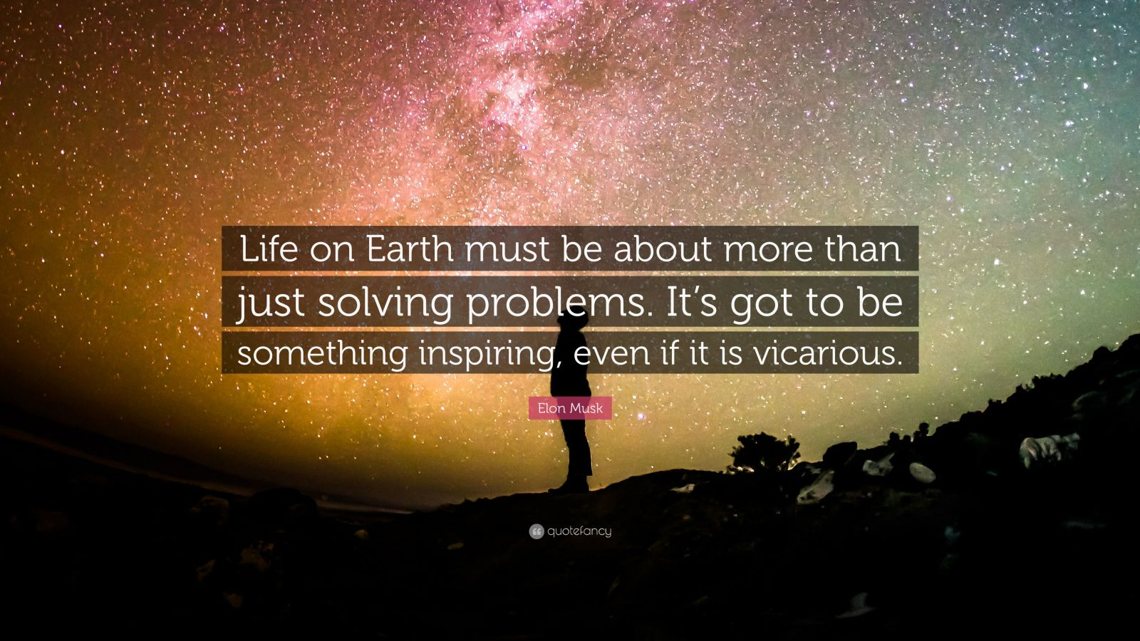 "Elon Musk Quote: ""Life on Earth must be about more than just solving problems. It's got to be something inspiring, even if it is vicarious."""