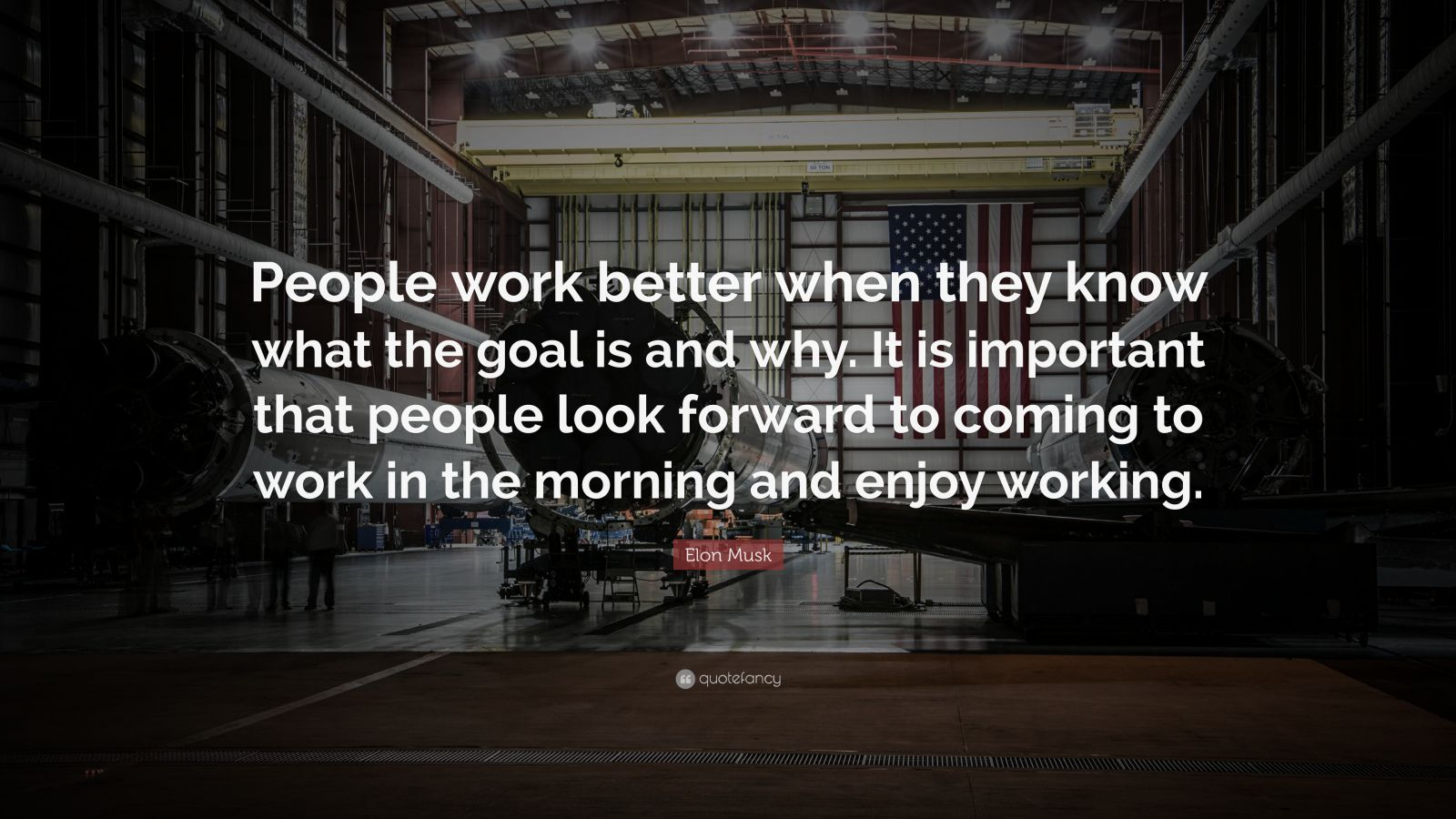 "Elon Musk Quote: ""People work better when they know what the goal is and why. It is important that people look forward to coming to work in the morning and enjoy working."""