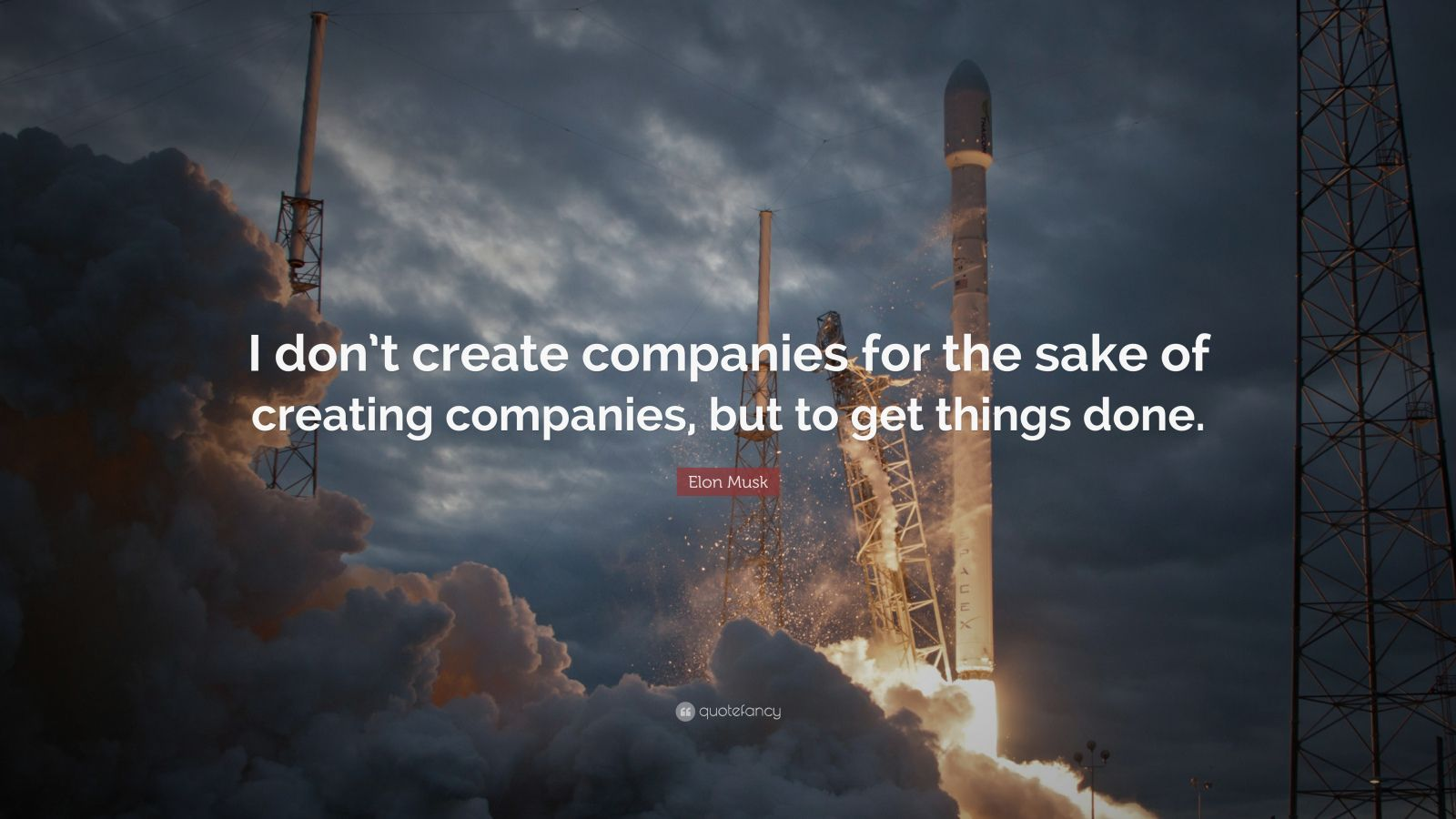 "Elon Musk Quote: ""I don't create companies for the sake of creating companies, but to get things done."""