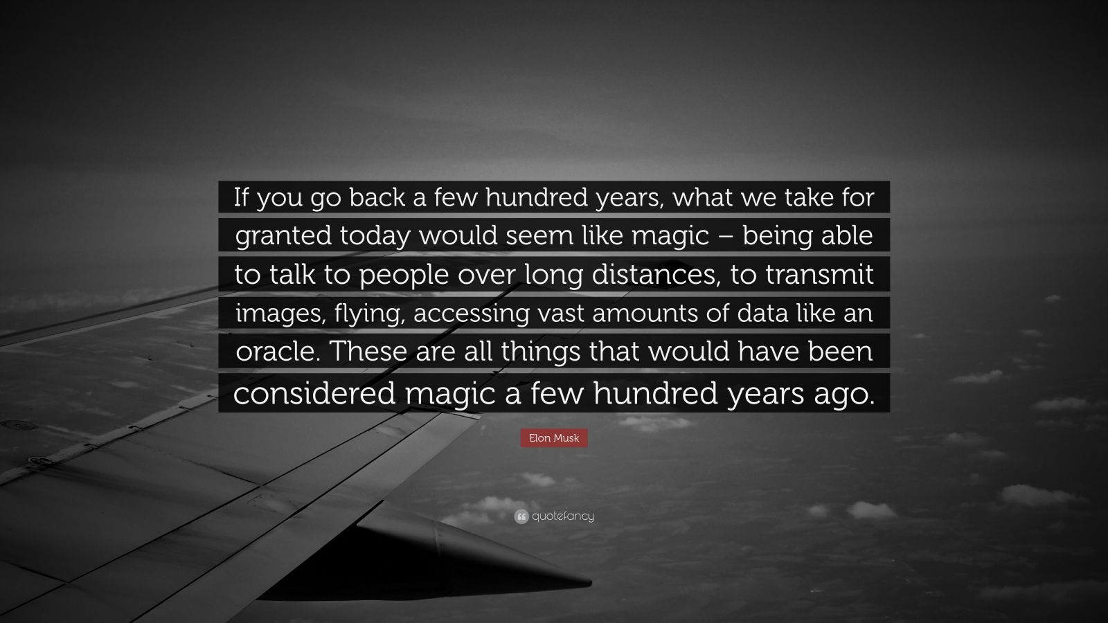 "Elon Musk Quote: ""If you go back a few hundred years, what we take for granted today would seem like magic – being able to talk to people over long distances, to transmit images, flying, accessing vast amounts of data like an oracle. These are all things that would have been considered magic a few hundred years ago."""