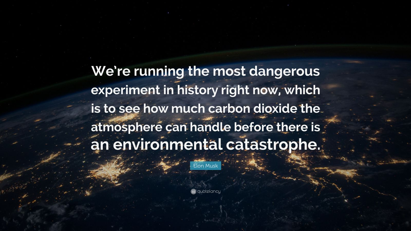 "Elon Musk Quote: ""We're running the most dangerous experiment in history right now, which is to see how much carbon dioxide the atmosphere can handle before there is an environmental catastrophe."""