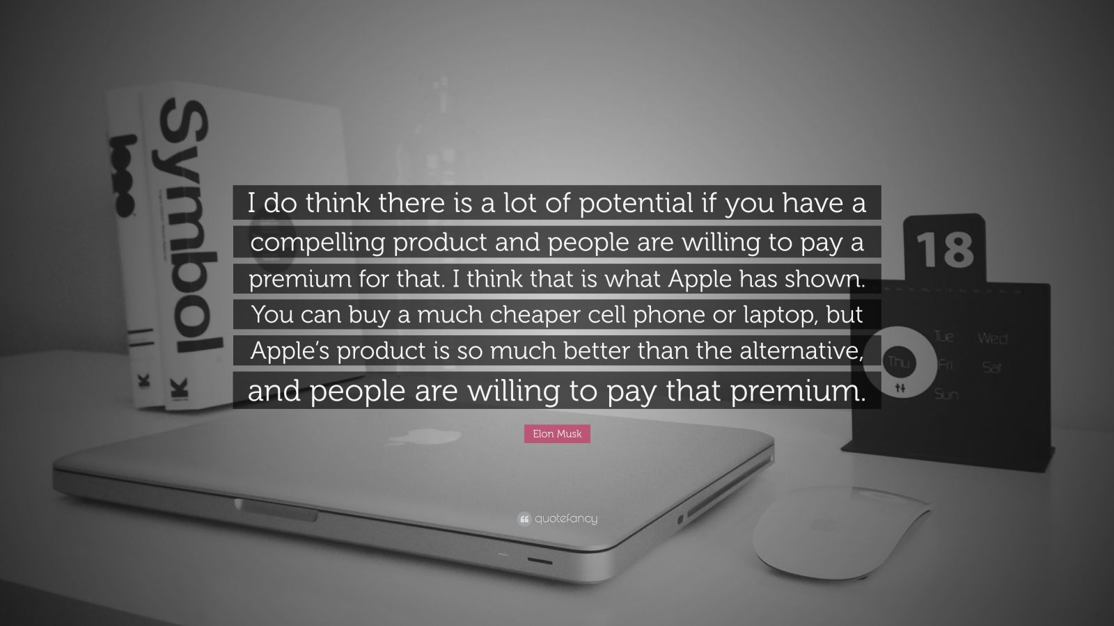 """Elon Musk Quote: """"I do think there is a lot of potential if you have a compelling product and people are willing to pay a premium for that. I think that is what Apple has shown. You can buy a much cheaper cell phone or laptop, but Apple's product is so much better than the alternative, and people are willing to pay that premium."""""""