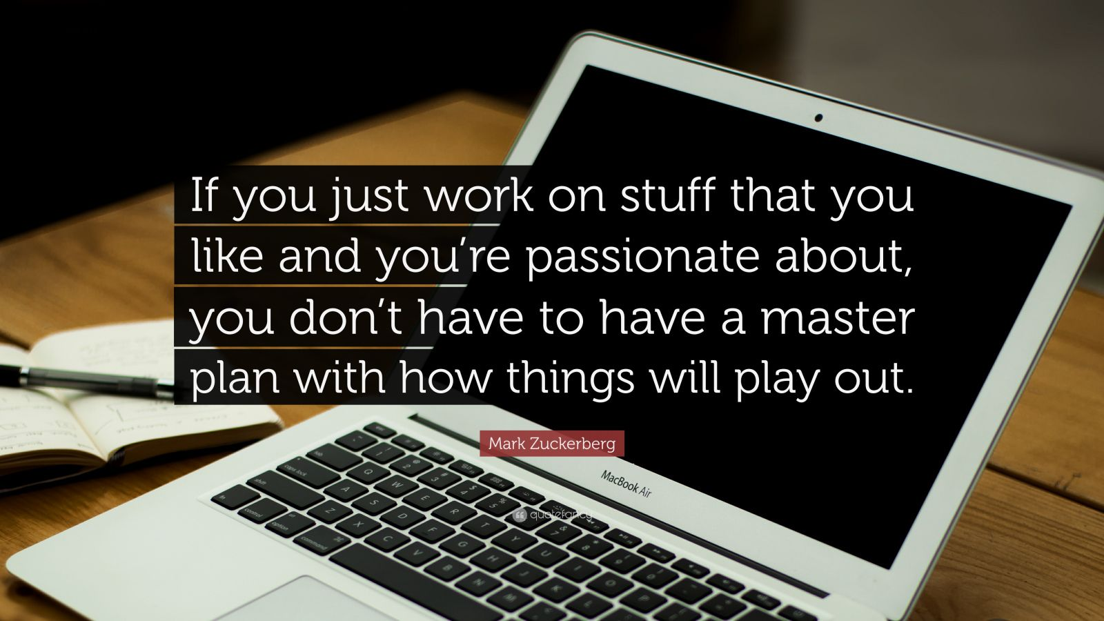 "Mark Zuckerberg Quote: ""If you just work on stuff that you like and you're passionate about, you don't have to have a master plan with how things will play out."""