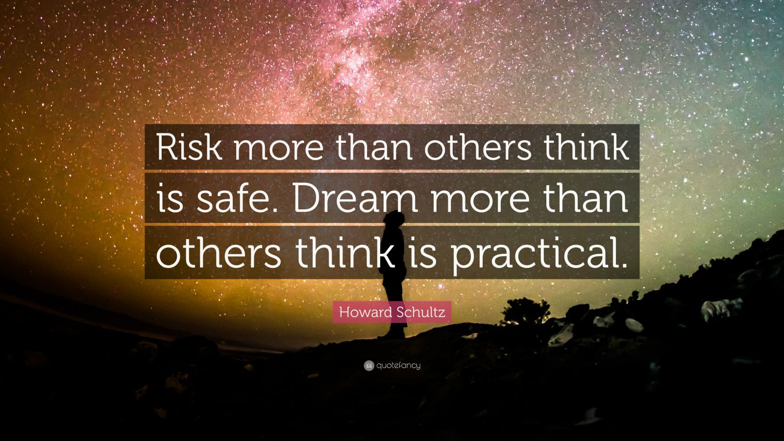 "Howard Schultz Quote: ""Risk more than others think is safe. Dream more than others think is practical."""