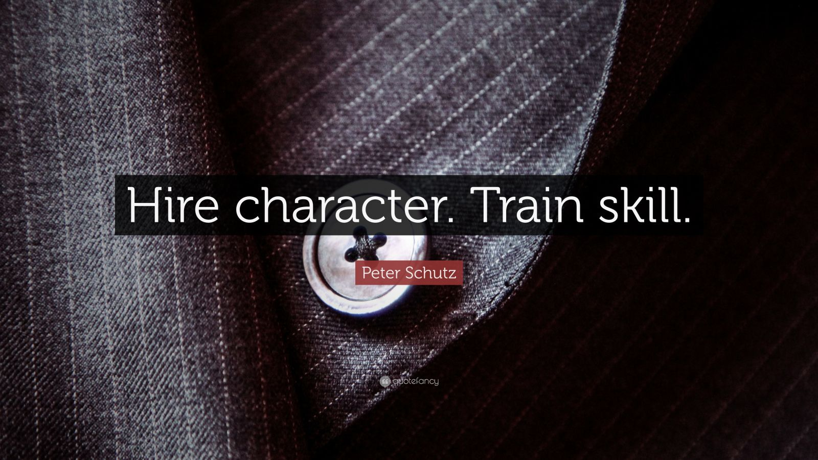 "Peter Schutz Quote: ""Hire character. Train skill."""