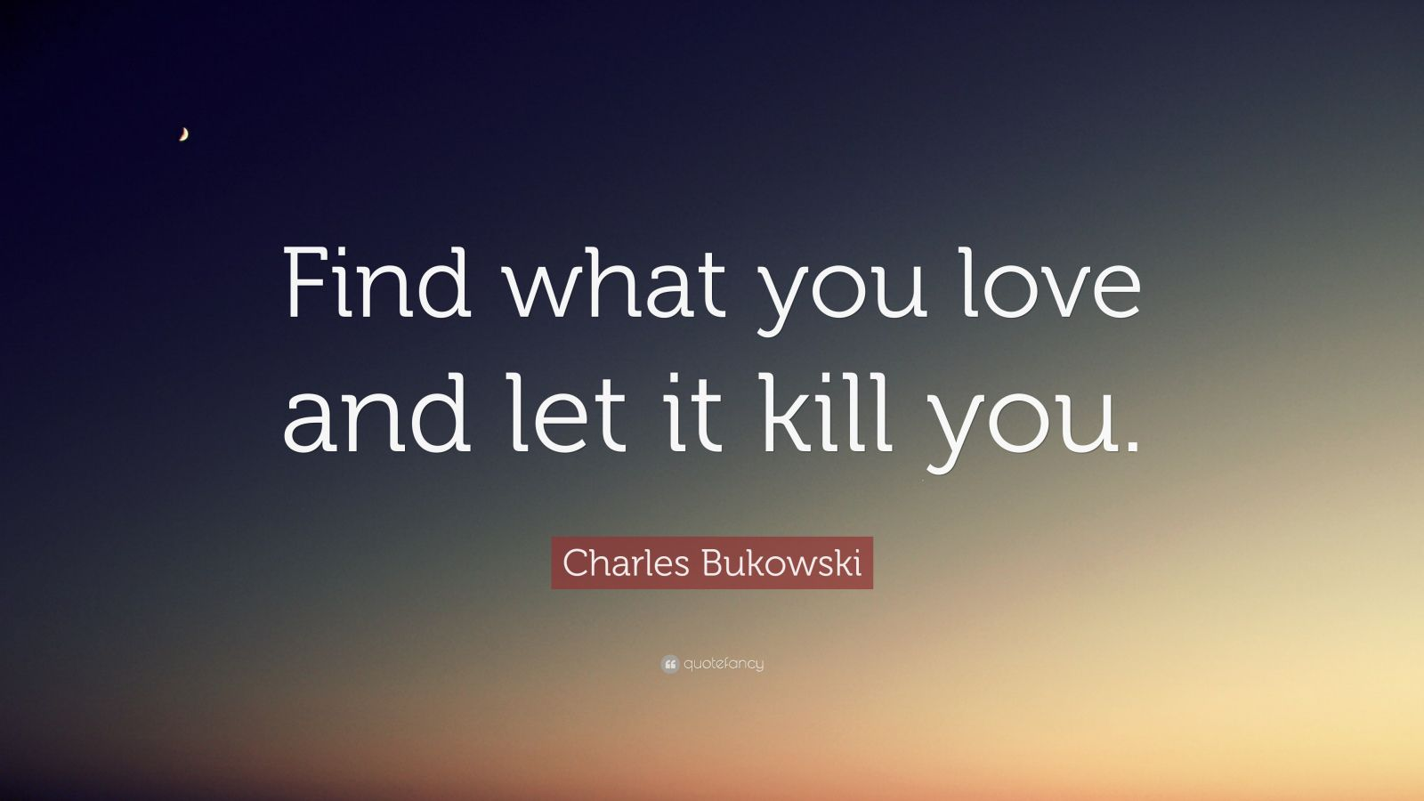 find your love and let it kill you bukowski If you cheat on someone you're you simply cannot it would kill you let's talk about if you cheat on someone, you simply don't love or respect that person.