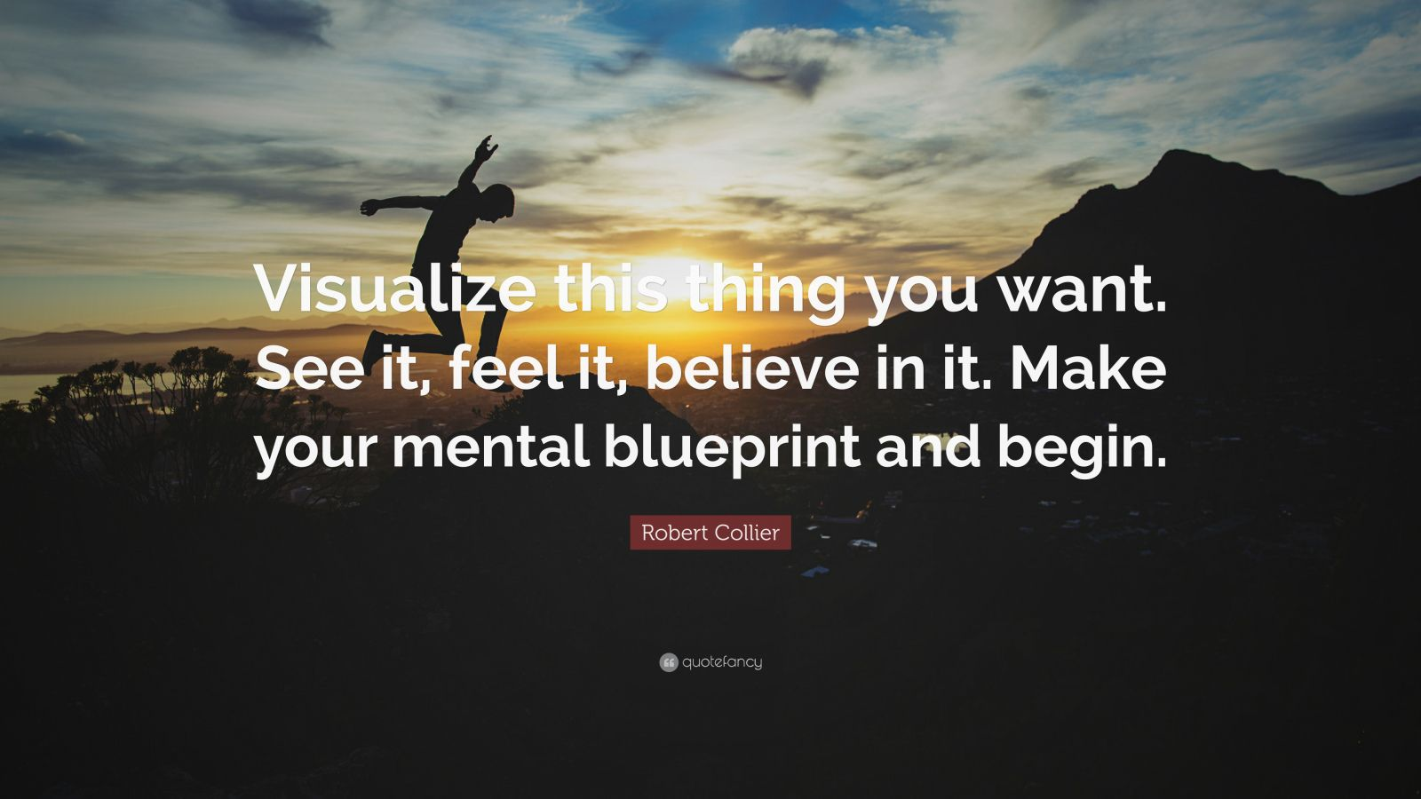 "Robert Collier Quote: ""Visualize this thing you want. See it, feel it, believe in it. Make your mental blueprint and begin."""
