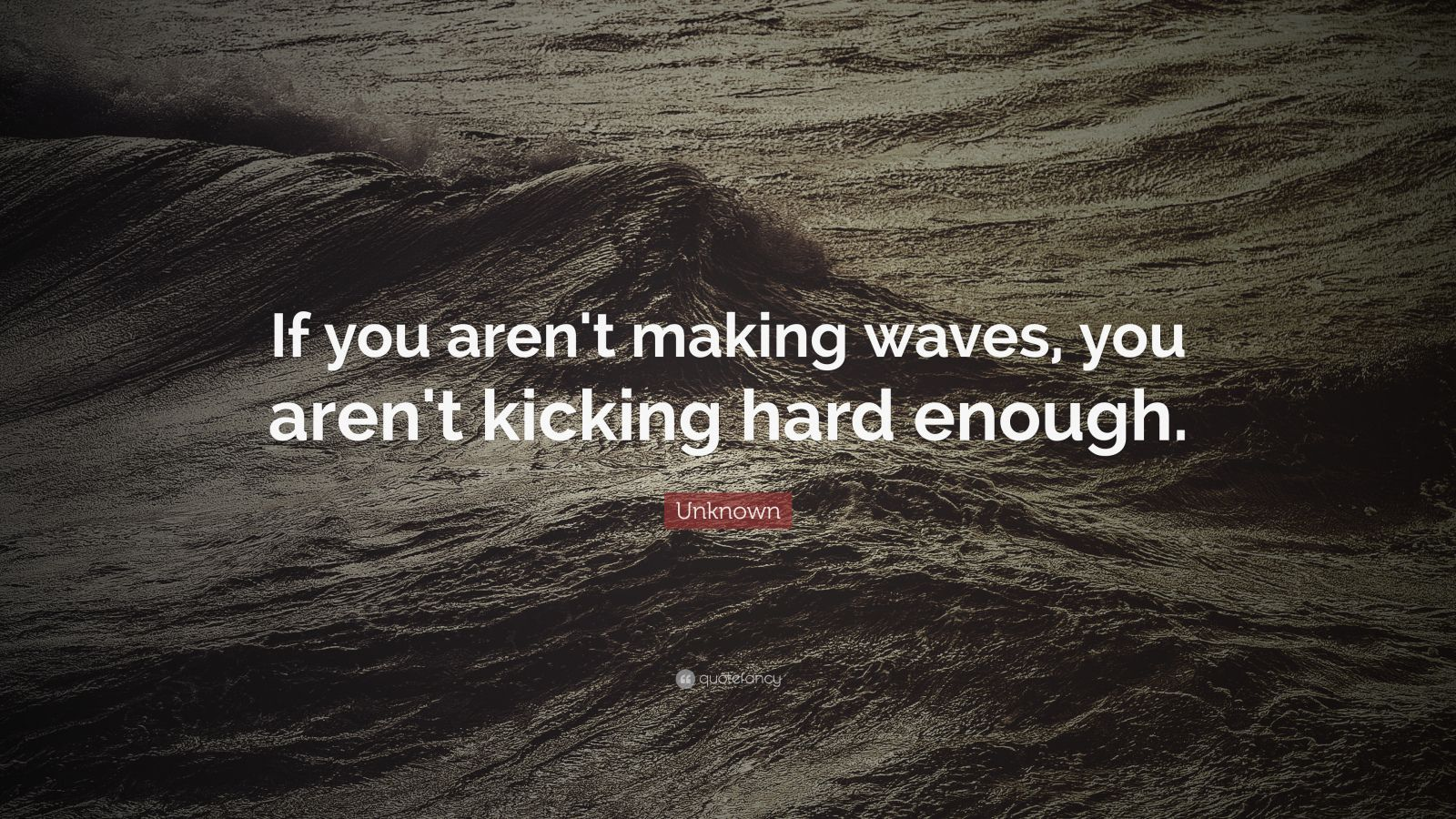 "Unknown Quote: ""If you aren't making waves, you aren't kicking hard enough."""