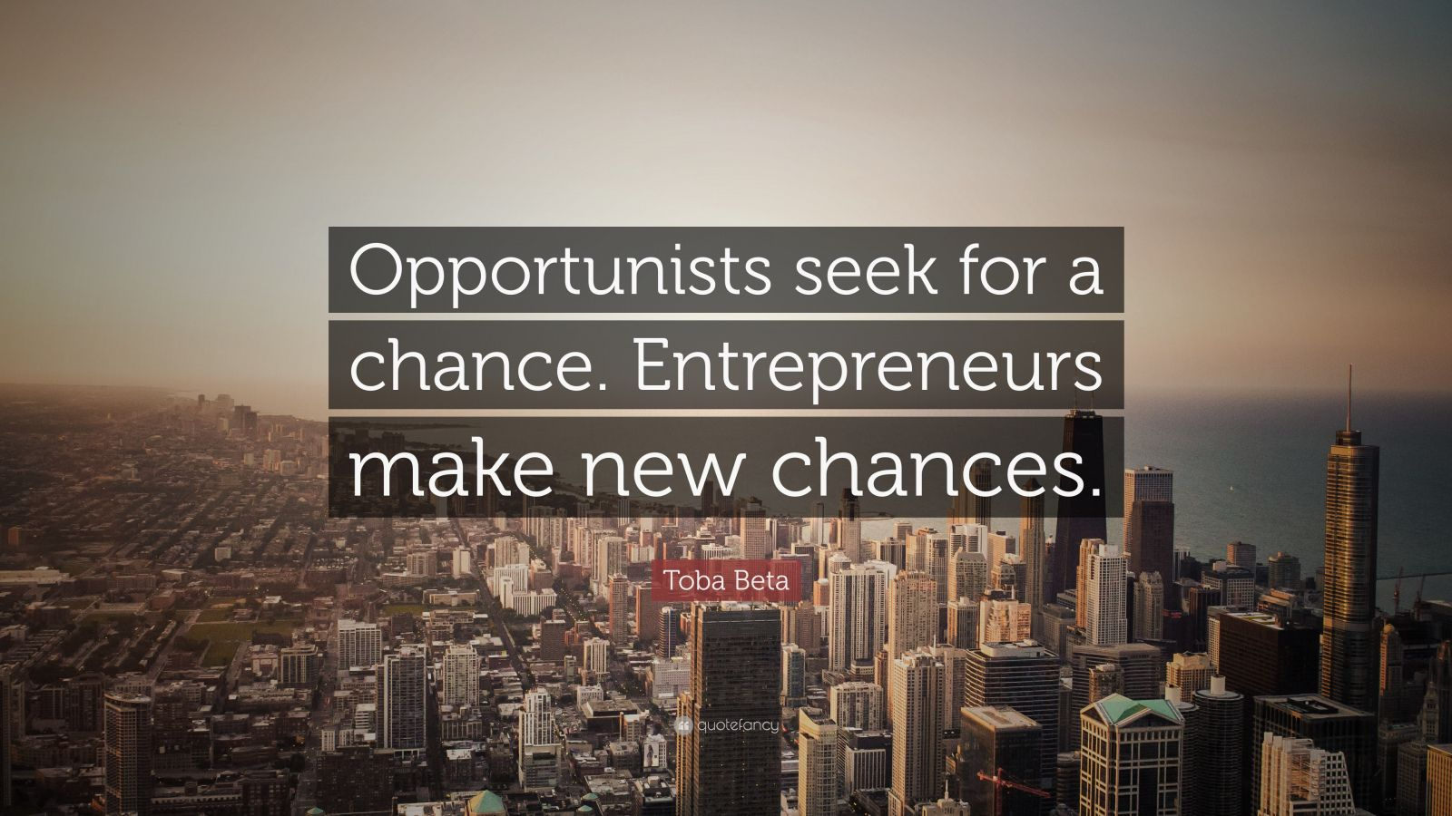 "Toba Beta Quote: ""Opportunists seek for a chance. Entrepreneurs make new chances."""