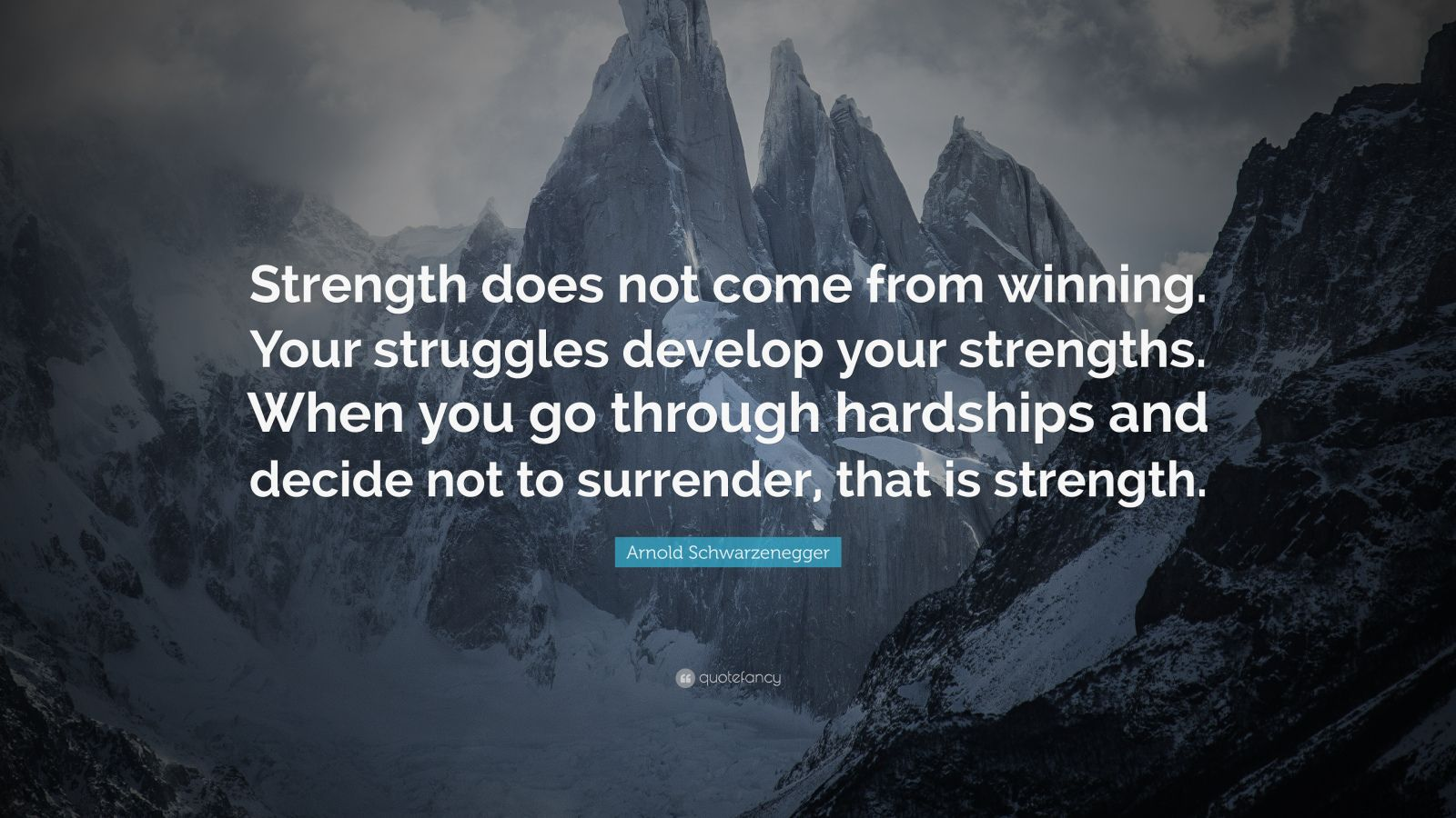 "Arnold Schwarzenegger Quote: ""Strength does not come from winning. Your struggles develop your strengths. When you go through hardships and decide not to surrender, that is strength."""