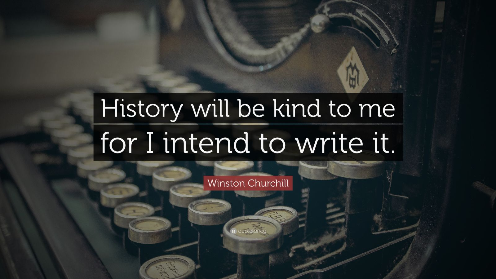 "Winston Churchill Quote: ""History will be kind to me for I intend to write it."""