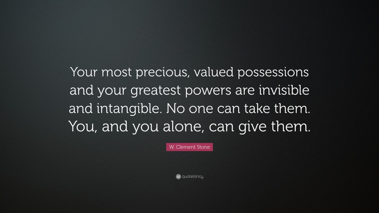 """W. Clement Stone Quote: """"Your most precious, valued possessions and your greatest powers are invisible and intangible. No one can take them. You, and you alone, can give them."""""""