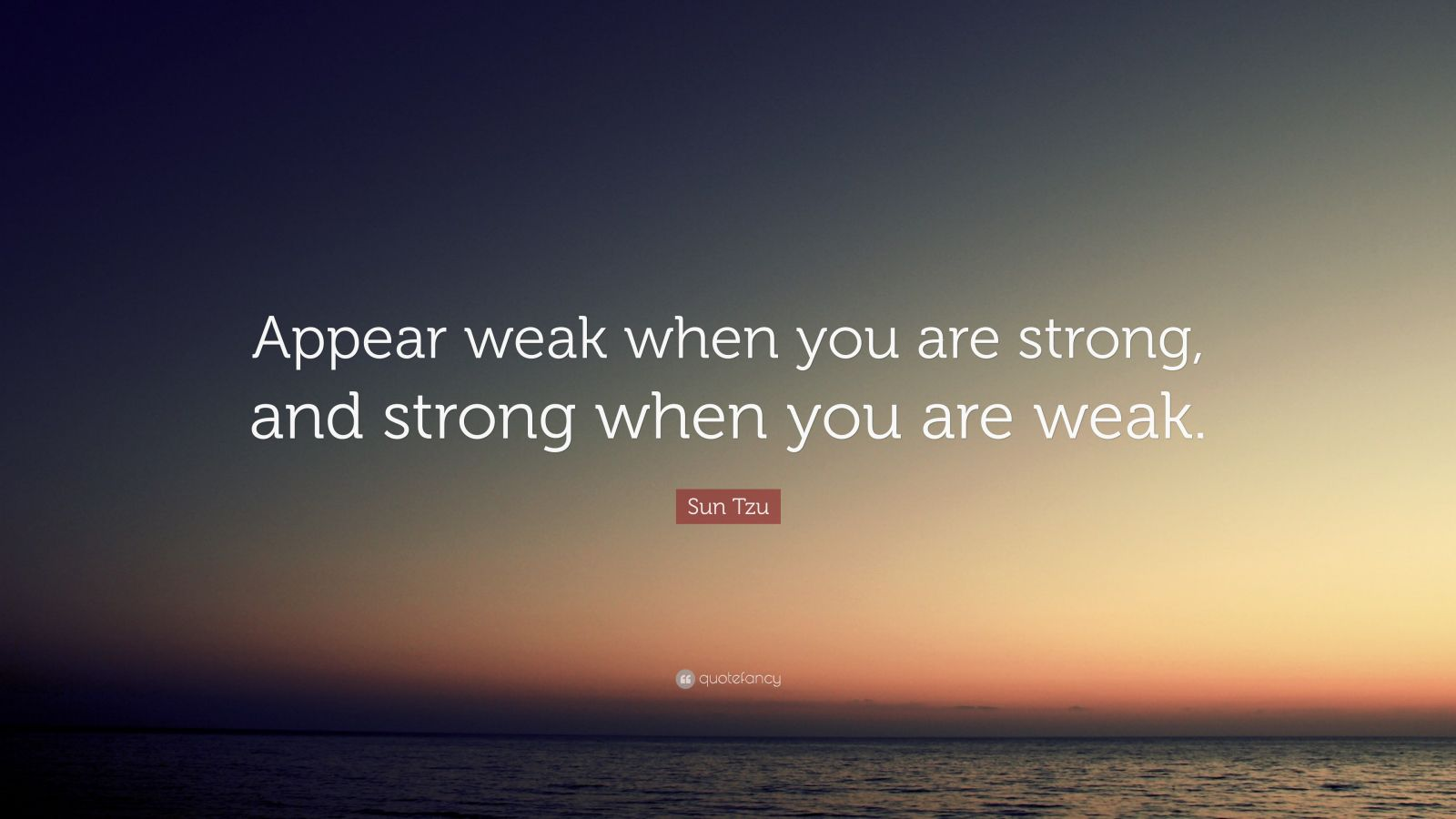 """Be Strong When You Are Weak Quote: Sun Tzu Quote: """"Appear Weak When You Are Strong, And"""