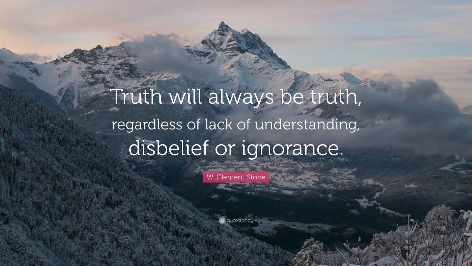 """W. Clement Stone Quote: """"Truth will always be truth, regardless of lack of understanding, disbelief or ignorance."""""""